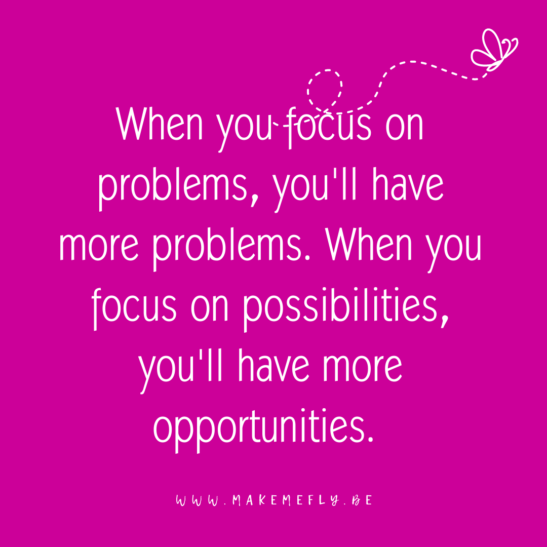 When you focus on problems, you'll have more problems. When you focus on possibilities, you'll have more opportunities.